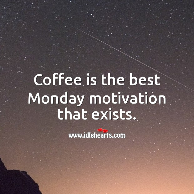 Coffee is the best Monday motivation that exists. Coffee Quotes Image