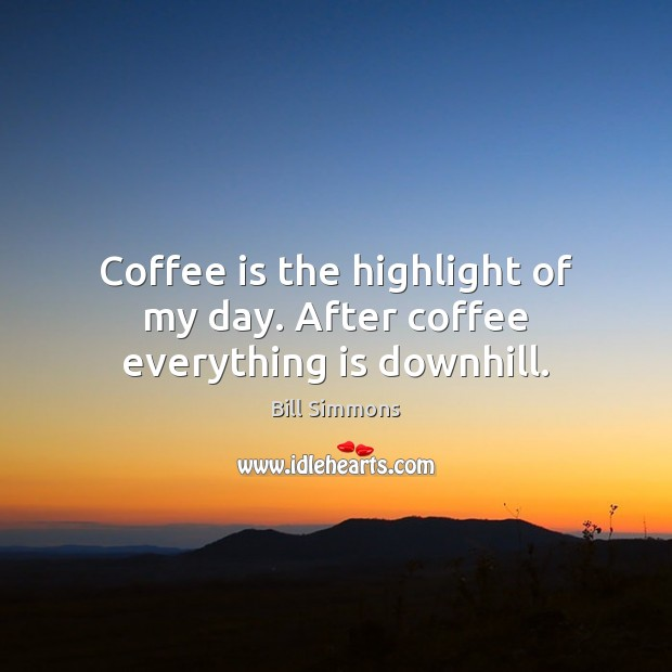 Coffee is the highlight of my day. After coffee everything is downhill. Image