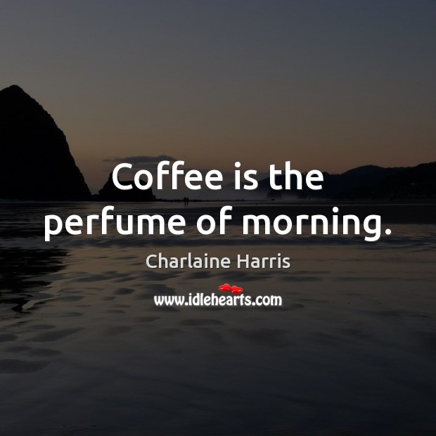 Coffee is the perfume of morning. Charlaine Harris Picture Quote