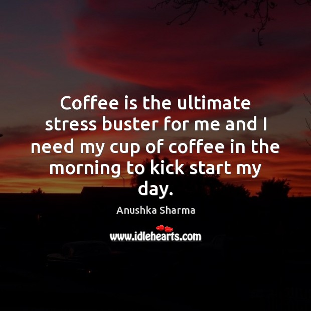 Coffee is the ultimate stress buster for me and I need my Image