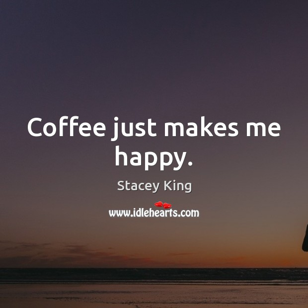 Coffee just makes me happy. Coffee Quotes Image