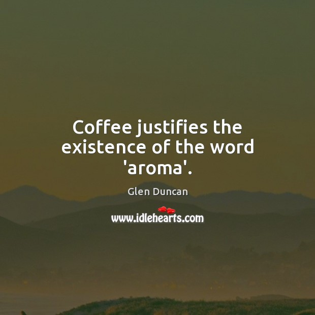 Image, Coffee justifies the existence of the word 'aroma'.