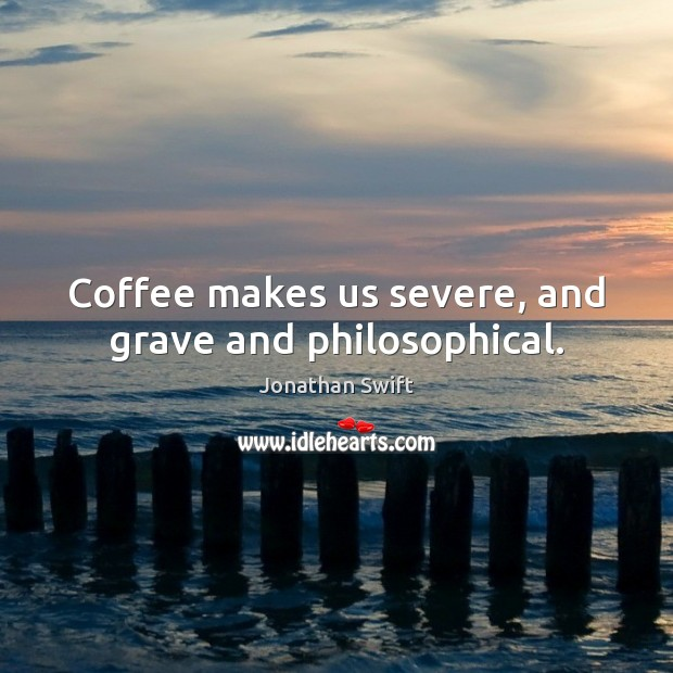 Coffee makes us severe, and grave and philosophical. Image