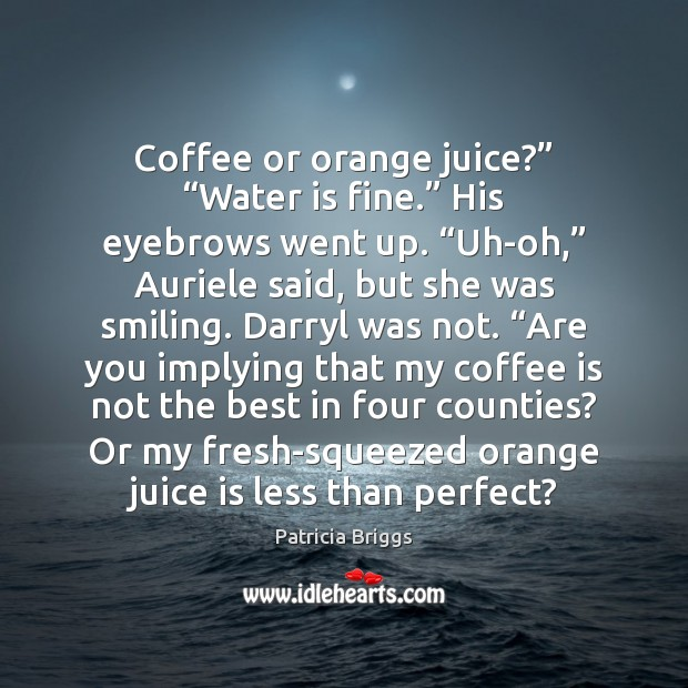 "Coffee or orange juice?"" ""Water is fine."" His eyebrows went up. ""Uh-oh,"" Image"