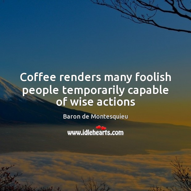 Coffee renders many foolish people temporarily capable of wise actions Baron de Montesquieu Picture Quote