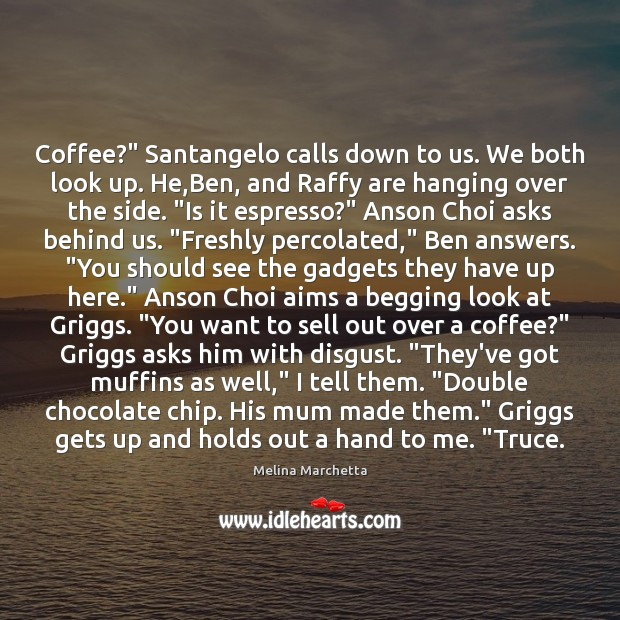 "Image, Coffee?"" Santangelo calls down to us. We both look up. He,Ben,"
