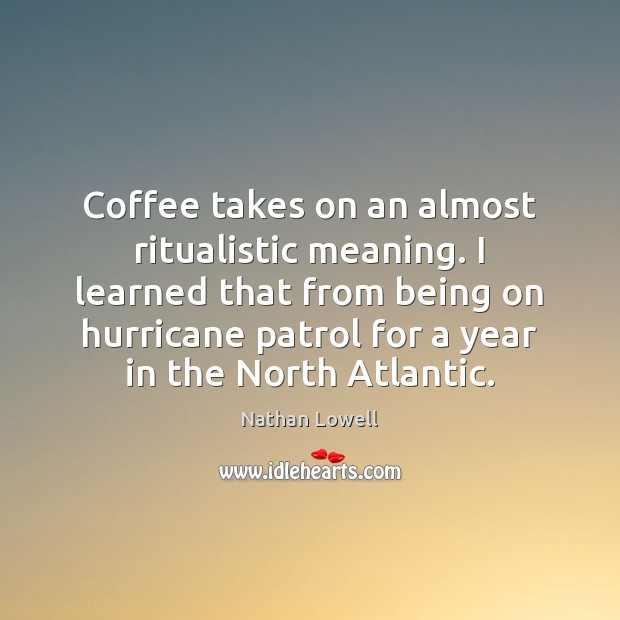 Coffee takes on an almost ritualistic meaning. I learned that from being Image
