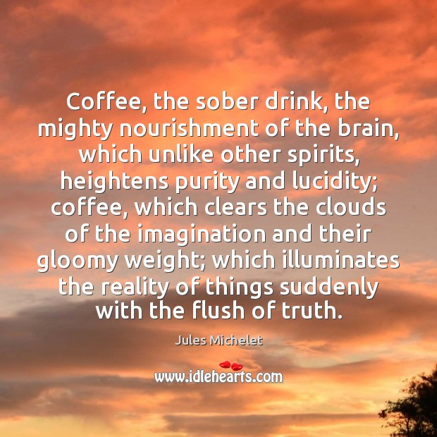 Coffee, the sober drink, the mighty nourishment of the brain, which unlike Jules Michelet Picture Quote