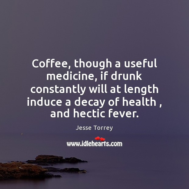 Coffee, though a useful medicine, if drunk constantly will at length induce Image