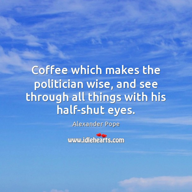 Coffee which makes the politician wise, and see through all things with Alexander Pope Picture Quote