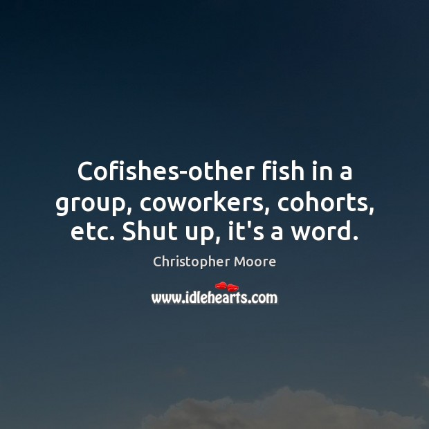 Cofishes-other fish in a group, coworkers, cohorts, etc. Shut up, it's a word. Christopher Moore Picture Quote