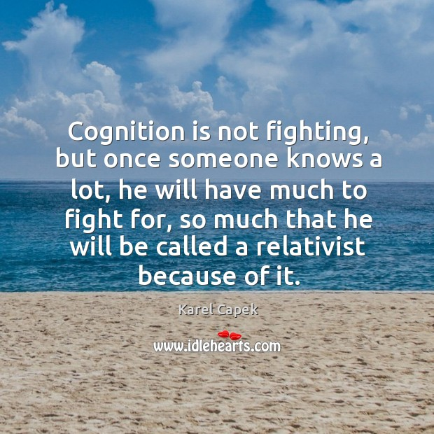 Cognition is not fighting, but once someone knows a lot, he will have much to fight for Karel Capek Picture Quote