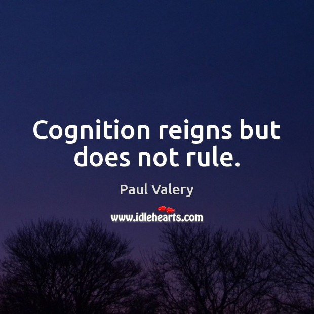 Cognition reigns but does not rule. Paul Valery Picture Quote