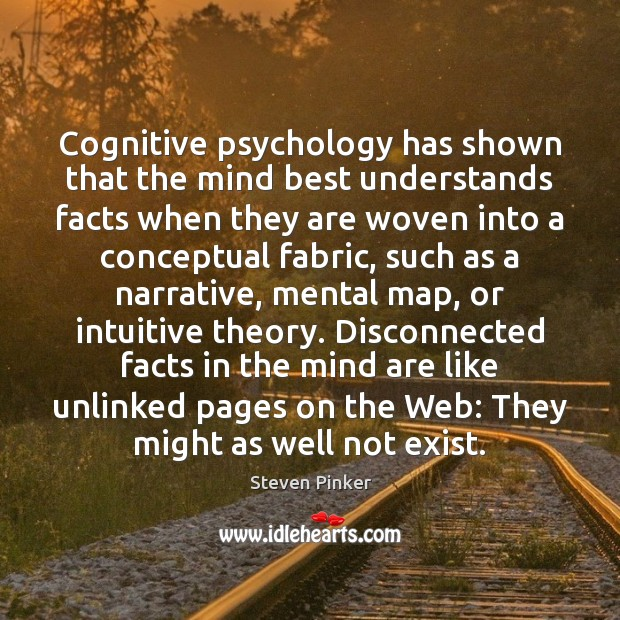 Cognitive psychology has shown that the mind best understands facts when they Steven Pinker Picture Quote
