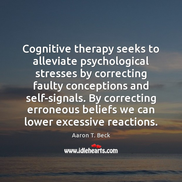 Image, Cognitive therapy seeks to alleviate psychological stresses by correcting faulty conceptions and