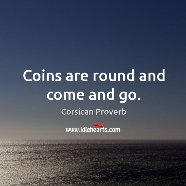Coins are round and come and go. Corsican Proverbs Image
