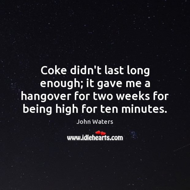 Coke didn't last long enough; it gave me a hangover for two Image