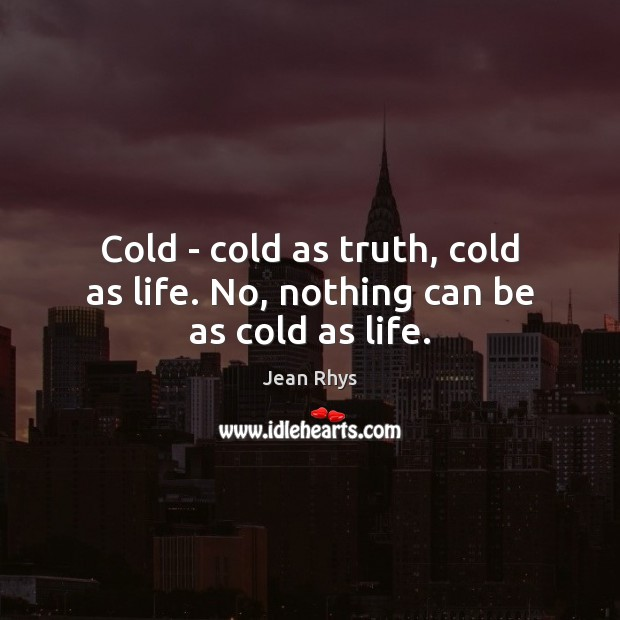 Cold – cold as truth, cold as life. No, nothing can be as cold as life. Image