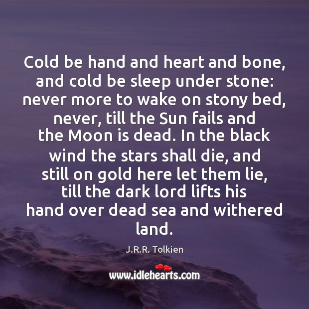 Cold be hand and heart and bone, and cold be sleep under J.R.R. Tolkien Picture Quote