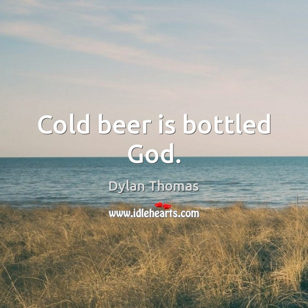 Cold beer is bottled God. Dylan Thomas Picture Quote