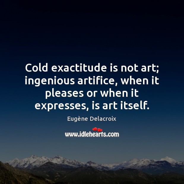 Image, Cold exactitude is not art; ingenious artifice, when it pleases or when