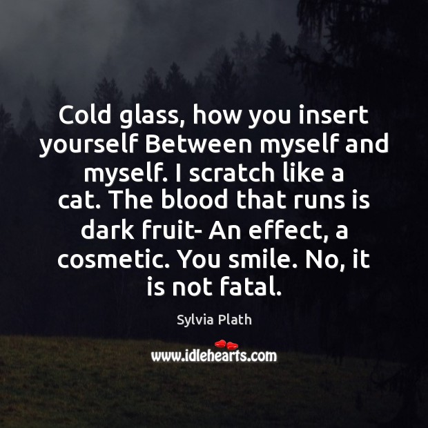 Cold glass, how you insert yourself Between myself and myself. I scratch Image