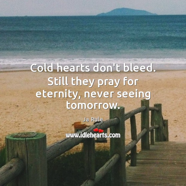 Cold hearts don't bleed. Still they pray for eternity, never seeing tomorrow. Ja Rule Picture Quote