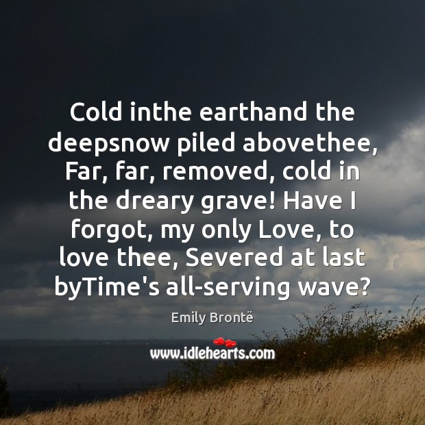 Cold inthe earthand the deepsnow piled abovethee, Far, far, removed, cold in Emily Brontë Picture Quote