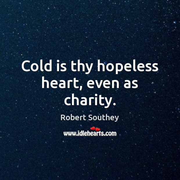 Cold is thy hopeless heart, even as charity. Image