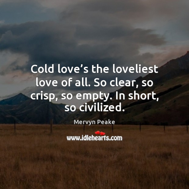 Cold love's the loveliest love of all. So clear, so crisp, Mervyn Peake Picture Quote