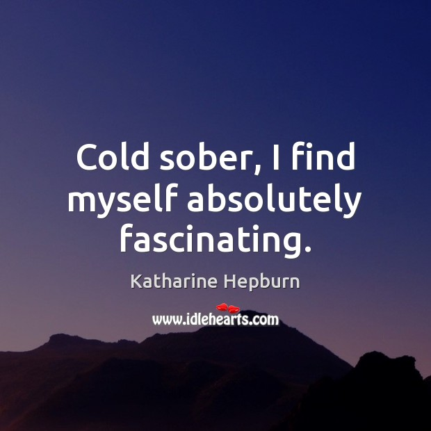 Cold sober, I find myself absolutely fascinating. Katharine Hepburn Picture Quote