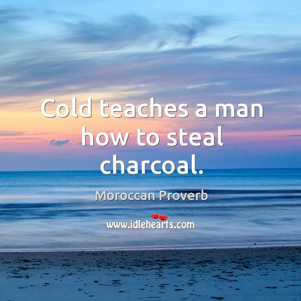 Cold teaches a man how to steal charcoal. Moroccan Proverbs Image