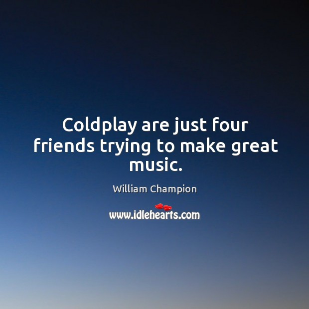 Coldplay are just four friends trying to make great music. Image
