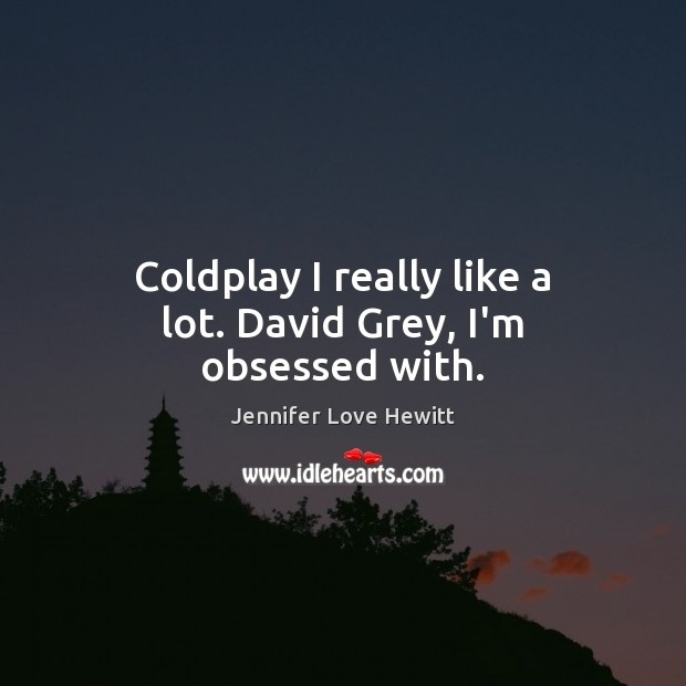 Coldplay I really like a lot. David Grey, I'm obsessed with. Jennifer Love Hewitt Picture Quote