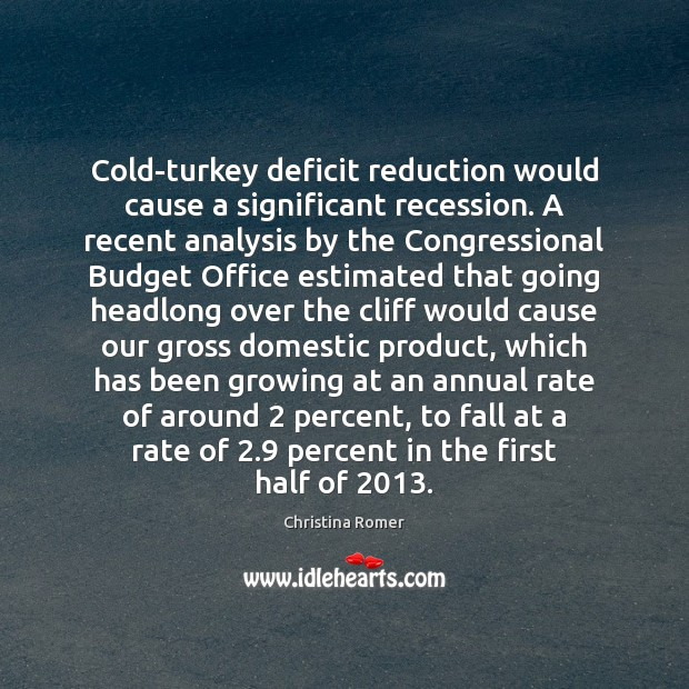 Cold-turkey deficit reduction would cause a significant recession. A recent analysis by Christina Romer Picture Quote