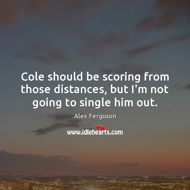 Cole should be scoring from those distances, but I'm not going to single him out. Alex Ferguson Picture Quote
