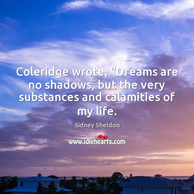 """Coleridge wrote, """"Dreams are no shadows, but the very substances and calamities Image"""
