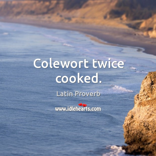 Colewort twice cooked. Latin Proverbs Image