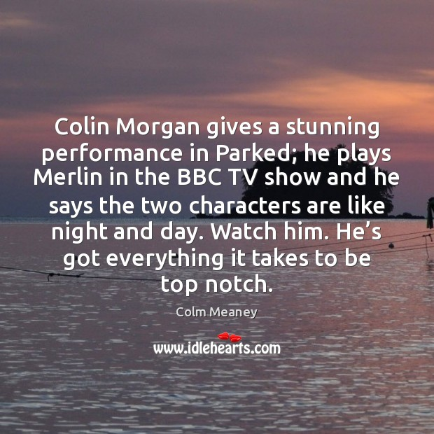 Colin Morgan gives a stunning performance in Parked; he plays Merlin in Colm Meaney Picture Quote