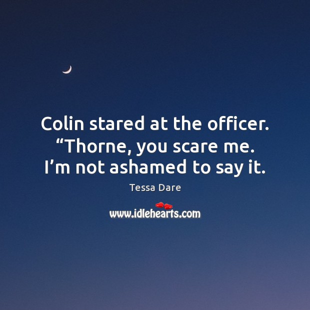 "Colin stared at the officer. ""Thorne, you scare me. I'm not ashamed to say it. Image"