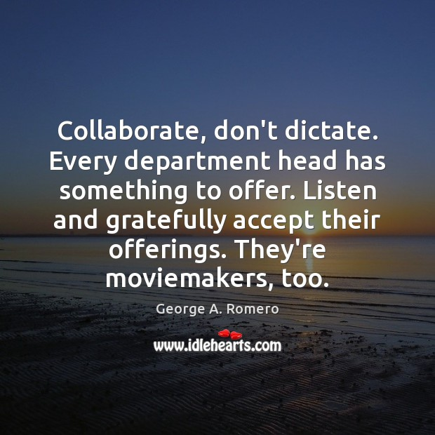 Collaborate, don't dictate. Every department head has something to offer. Listen and George A. Romero Picture Quote