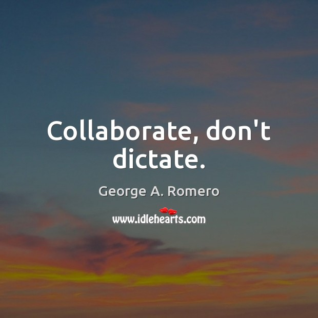 Collaborate, don't dictate. George A. Romero Picture Quote