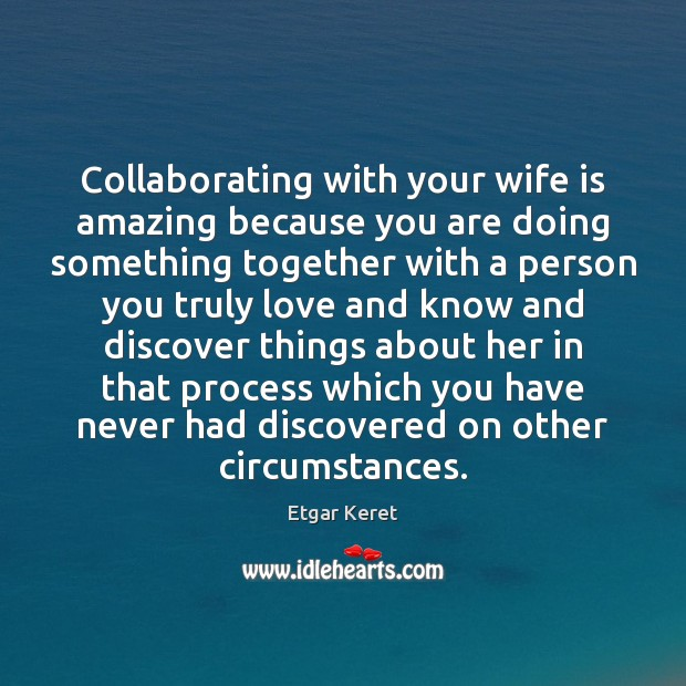 Collaborating with your wife is amazing because you are doing something together Etgar Keret Picture Quote