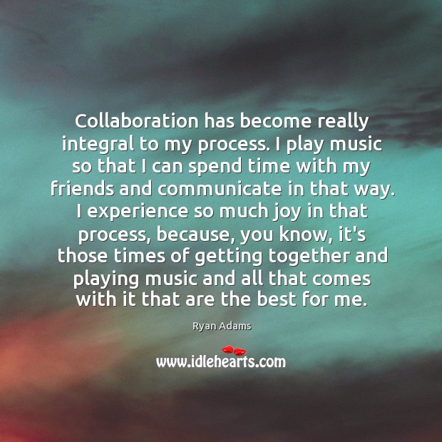 Collaboration has become really integral to my process. I play music so Ryan Adams Picture Quote