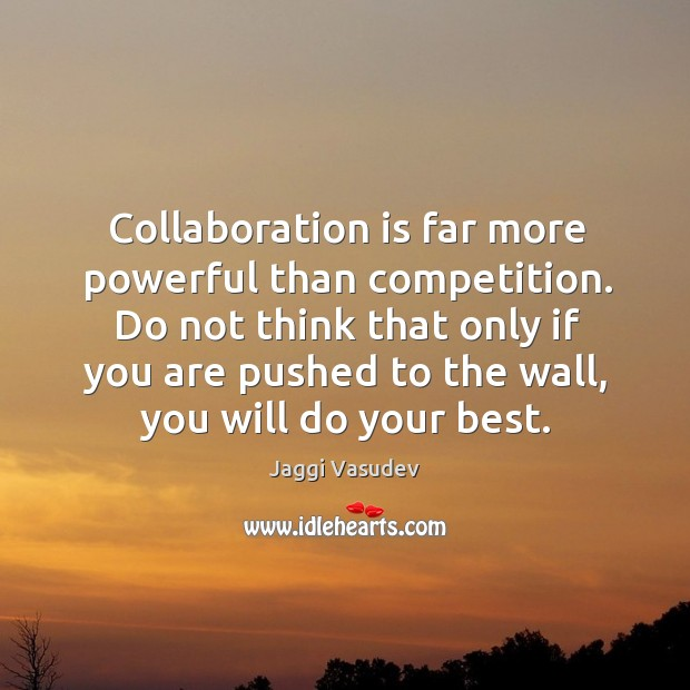 Collaboration is far more powerful than competition. Do not think that only Image