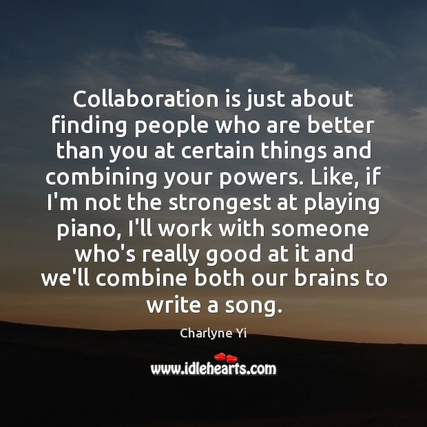Collaboration is just about finding people who are better than you at Image