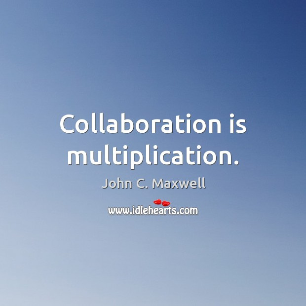 Collaboration is multiplication. Image