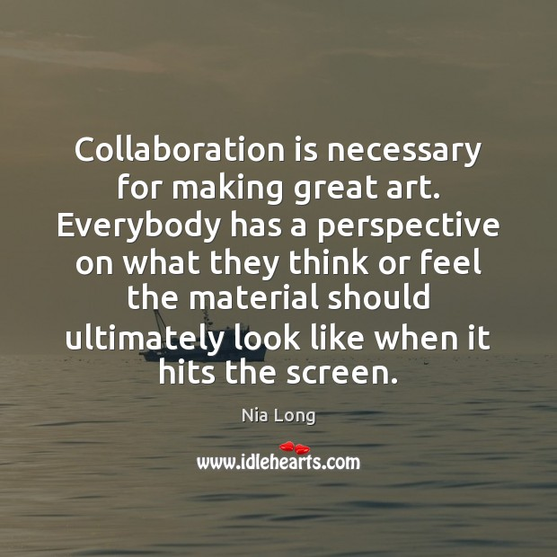 Collaboration is necessary for making great art. Everybody has a perspective on Image