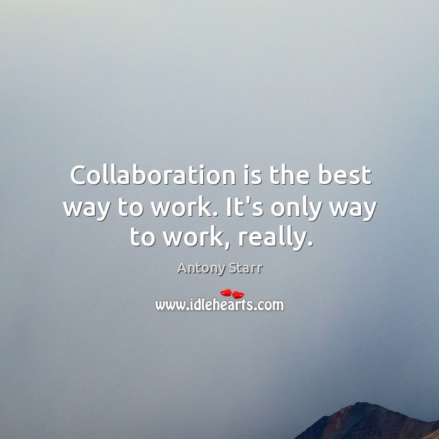 Image, Collaboration is the best way to work. It's only way to work, really.