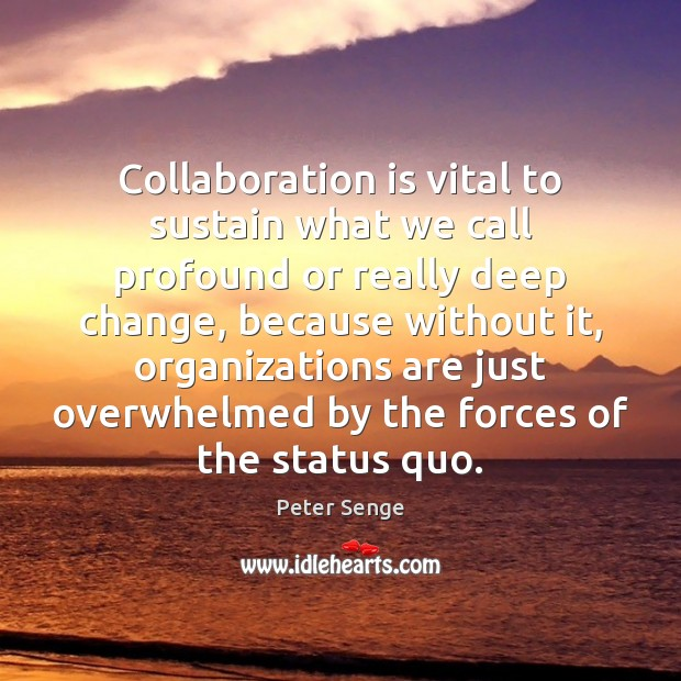 Collaboration is vital to sustain what we call profound or really deep Peter Senge Picture Quote